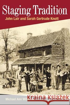 Staging Tradition : John Lair and Sarah Gertrude Knott Michael Ann Williams 9780252073441