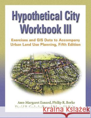 Hypothetical City Workbook III : Exercises and GIS Data to Accompany Urban Land Use Planning, Fifth Edition Ann-Margaret Esnard Philip R. Berke David R. Godschalk 9780252073465