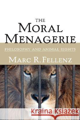 The Moral Menagerie: Philosophy and Animal Rights Marc R. Fellenz 9780252073601