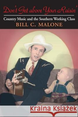 Don't Get above Your Raisin' : Country Music and the Southern Working Class Bill C. Malone 9780252073663