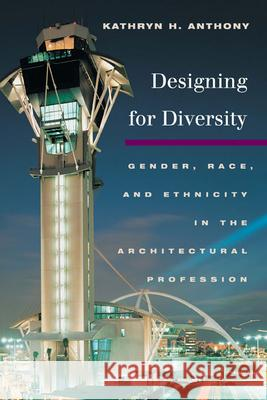 Designing for Diversity: Gender, Race, and Ethnicity in the Architectural Profession Kathryn H. Anthony 9780252073953