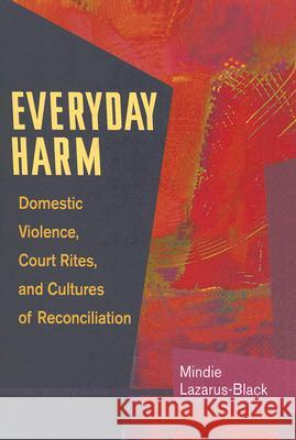 Everyday Harm : Domestic Violence, Court Rites, and Cultures of Reconciliation Mindie Lazarus-Black 9780252074080