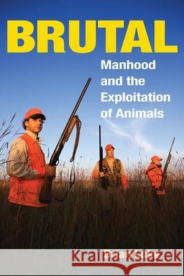 Brutal: Manhood and the Exploitation of Animals Brian Luke 9780252074240