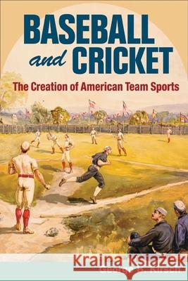 Baseball and Cricket: The Creation of American Team Sports, 1838-72 George B. Kirsch 9780252074455