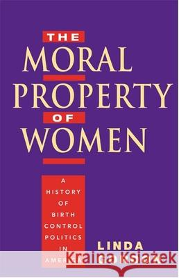 The Moral Property of Women: A History of Birth Control Politics in America Linda Gordon 9780252074592