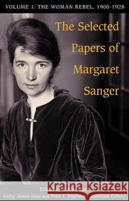 The Selected Papers of Margaret Sanger: Volume 1: The Woman Rebel, 1900-1928 Esther Katz Cathy Moran Hajo Peter C. Engelman 9780252074608