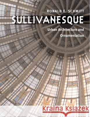 Sullivanesque: Urban Architecture and Ornamentation Ronald E. Schmitt 9780252074646