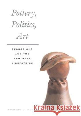 Pottery, Politics, Art : George Ohr and the Brothers Kirkpatrick Richard Mohr 9780252074653