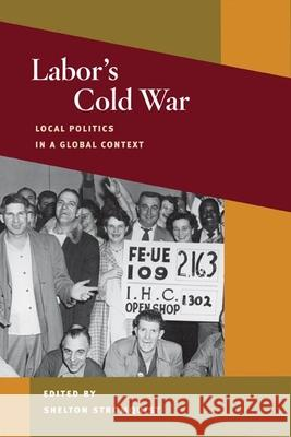 Labor's Cold War : Local Politics in a Global Context Shelton Stromquist 9780252074691
