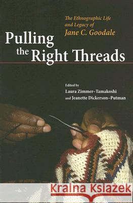 Pulling the Right Threads: The Ethnographic Life and Legacy of Jane C. Goodale Laura Zimmer-Tamakoshi Jeanette Dickerson-Putman 9780252074844