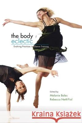 The Body Eclectic : Evolving Practices in Dance Training Melanie Bales Rebecca Nettl-Fiol 9780252074899