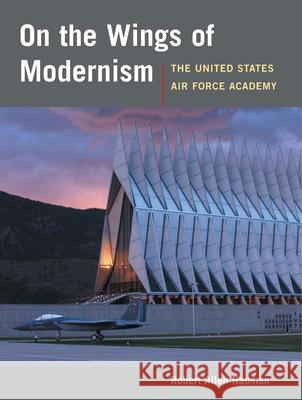 On the Wings of Modernism : The United States Air Force Academy Robert Allan Nauman 9780252075155