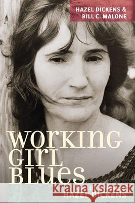Working Girl Blues : The Life and Music of Hazel Dickens Bill C. Malone 9780252075490