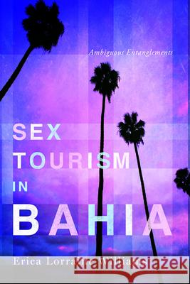 Sex Tourism in Bahia: Ambiguous Entanglements Erica Lorraine Williams 9780252079443