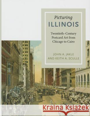 Picturing Illinois: Twentieth-Century Postcard Art from Chicago to Cairo John A. Jakle Keith A. Sculle 9780252080906