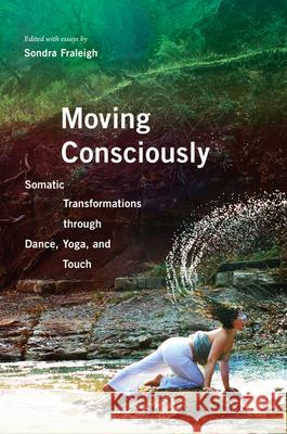 Moving Consciously: Somatic Transformations Through Dance, Yoga, and Touch Sondra Fraleigh 9780252080982
