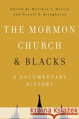 The Mormon Church and Blacks: A Documentary History Matthew L. Harris Newell G. Bringhurst 9780252081217 University of Illinois Press