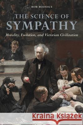 The Science of Sympathy: Morality, Evolution, and Victorian Civilization Rob Boddice 9780252082054
