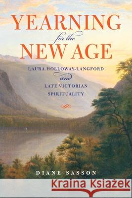 Yearning for the New Age : Laura Holloway-Langford and Late Victorian Spirituality Sarah Diane Sasson Diane Sasson 9780253001771
