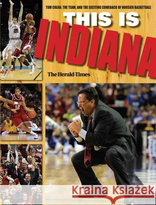 This Is Indiana: Tom Crean, the Team, and the Exciting Comeback of Hoosier Basketball The Herald-Times 9780253008589