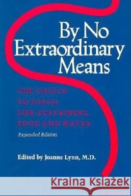 By No Extraordinary Means, Expanded Edition: The Choice to Forgo Life-Sustaining Food and Water Joanne Lynn 9780253205179