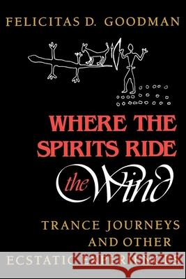 Where the Spirits Ride the Wind: Trance Journeys and Other Ecstatic Experiences Felicitas D. Goodman Gerhard Binder 9780253205667