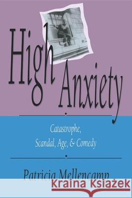 High Anxiety : Catastrophe, Scandal, Age, and Comedy Patricia Mellencamp 9780253207357