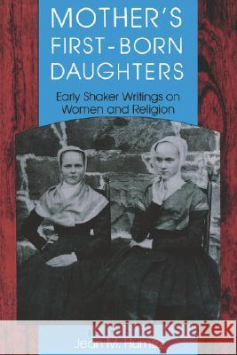 Mother's First-Born Daughters : Early Shaker Writings on Women and Religion Jean M. Humez 9780253207449