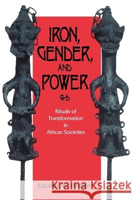 Iron, Gender, and Power: Rituals of Transformation in African Societies Eugenia W. Herbert 9780253208330