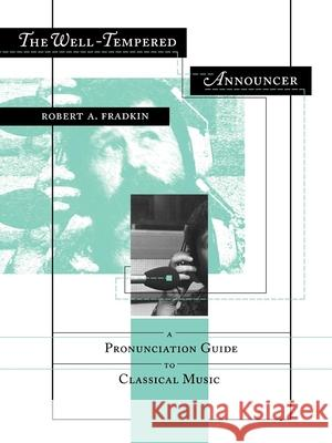 The Well-Tempered Announcer: A Pronunciation Guide to Classical Music Robert A. Fradkin 9780253210647