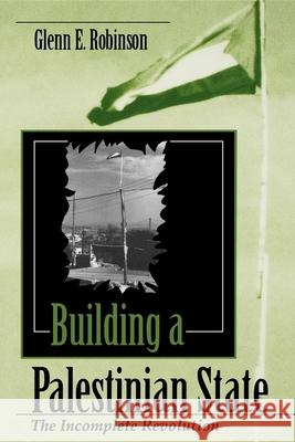 Building a Palestinian State : The Incomplete Revolution Glenn E. Robinson 9780253210821