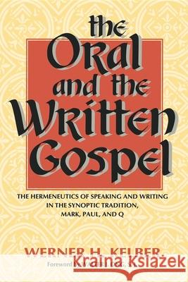 The Oral and the Written Gospel: The Hermeneutics of Speaking and Writing in the Synoptic Tradition, Mark, Paul, and Q Werner H. Kelber 9780253210975