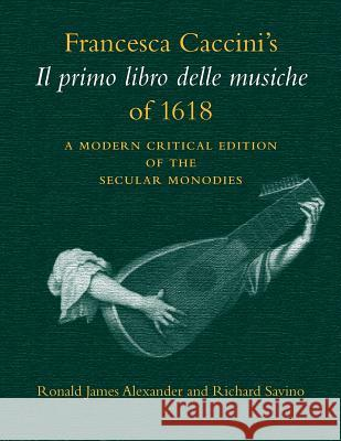 Francesca Caccini's Il Primo Libro Delle Musiche of 1618: A Modern Critical Edition of the Secular Monodies Francesca Caccini Ronald Alexander Richard Savino 9780253211392