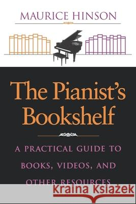The Pianistas Bookshelf: A Practical Guide to Books, Videos, and Other Resources Maurice Hinson 9780253211453