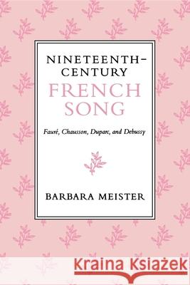 Nineteenth-Century French Song : Faure, Chausson, Duparc, and Debussy Barbara Meister 9780253211750