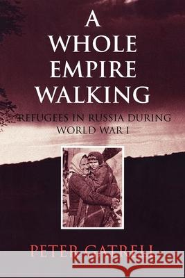 A Whole Empire Walking: Refugees in Russia During World War I Peter Gatrell 9780253213464