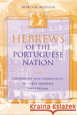 Hebrews of the Portuguese Nation : Conversos and Community in Early Modern Amsterdam Miriam Bodian 9780253213518