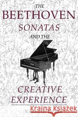 The Beethoven Sonatas and the Creative Experience Kenneth Drake 9780253213822