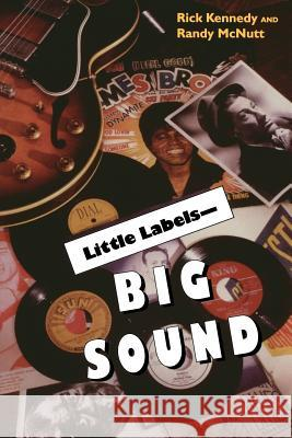 Little Labels - Big Sound: Small Record Companies and the Rise of American Music Rick Kennedy Randy McNutt Al Kooper 9780253214348