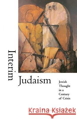 Interim Judaism: Jewish Thought in a Century of Crisis Michael L. Morgan 9780253214416