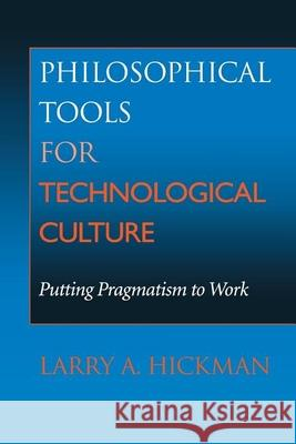 Philosophical Tools for Technological Culture: Putting Pragmatism to Work Larry A. Hickman 9780253214447