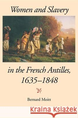 Women and Slavery in the French Antilles, 1635-1848 Bernard Moitt 9780253214522