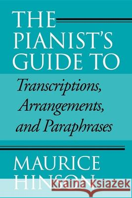 The Pianist's Guide to Transcriptions, Arrangements, and Paraphrases Maurice Hinson 9780253214560