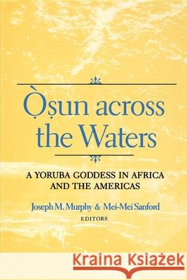 Osun Across the Waters: A Yoruba Goddess in Africa and the Americas Joseph M. Murphy Mei-Mei Sanford 9780253214591