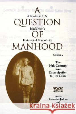 A Question of Manhood, Volume 2 : A Reader in U.S. Black Men's History and Masculinity, The 19th Century: From Emancipation to Jim Crow Earnestine Jenkins Darlene Clark Hine Bill Strickland 9780253214607