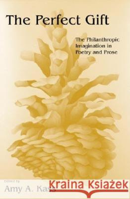 The Perfect Gift: The Philanthropic Imagination in Poetry and Prose Amy A. Kass 9780253215420