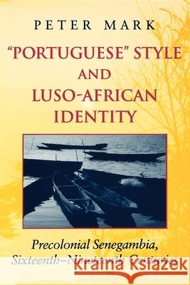 Portuguese Style and Luso-African Identity: Precolonial Senegambia, Sixteenth-Nineteenth Centuries Peter Mark 9780253215529