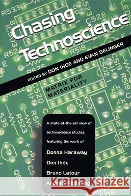 Chasing Technoscience: Matrix for Materiality Don Ihde Evan Selinger 9780253216069
