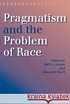 Pragmatism and the Problem of Race Donald F. Koch Bill E. Lawson 9780253216472