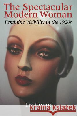 The Spectacular Modern Woman: Feminine Visibility in the 1920s Liz Conor 9780253216700